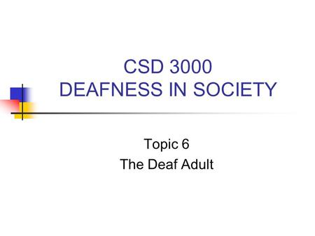 CSD 3000 DEAFNESS IN SOCIETY Topic 6 The Deaf Adult.