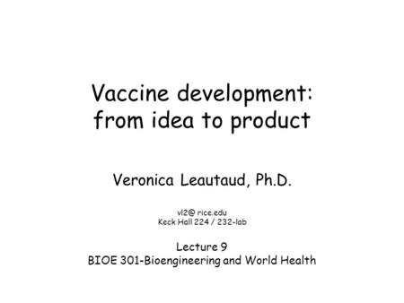 Vaccine development: from idea to product Veronica Leautaud, Ph.D. rice.edu Keck Hall 224 / 232-lab Lecture 9 BIOE 301-Bioengineering and World Health.