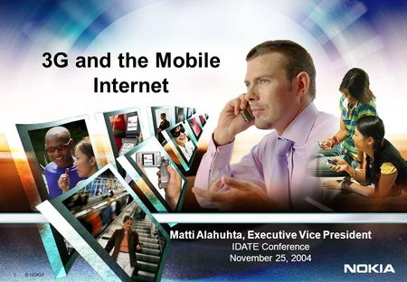1 © NOKIA Matti Alahuhta, Executive Vice President IDATE Conference November 25, 2004 3G and the Mobile Internet.
