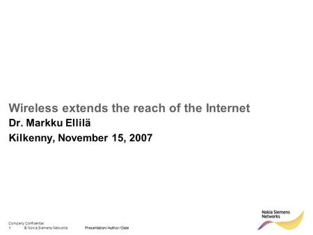 Company Confidential 1© Nokia Siemens NetworksPresentation / Author / Date Wireless extends the reach of the Internet Dr. Markku Ellilä Kilkenny, November.
