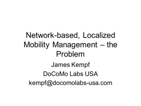 Network-based, Localized Mobility Management – the Problem James Kempf DoCoMo Labs USA