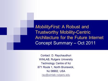 MobilityFirst: A Robust and Trustworthy Mobility-Centric Architecture for the Future Internet Concept Summary – Oct 2011 Contact: D. Raychaudhuri WINLAB,