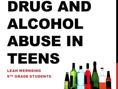DRUG AND ALCOHOL ABUSE IN TEENS LEAH WERNSING 9 TH GRADE STUDENTS.