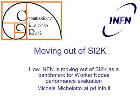 Moving out of SI2K How INFN is moving out of SI2K as a benchmark for Worker Nodes performance evaluation Michele Michelotto at pd.infn.it.