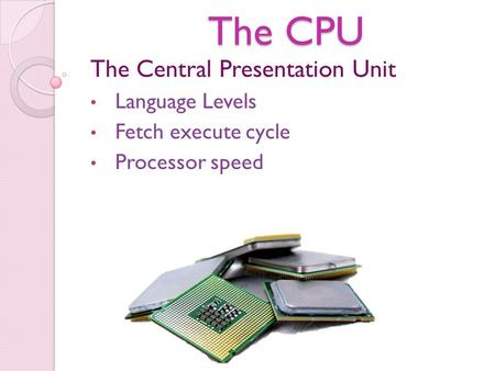 The CPU The Central Presentation Unit Language Levels Fetch execute cycle Processor speed.