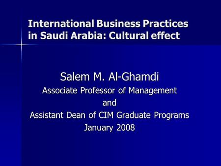 International Business Practices in Saudi Arabia: Cultural effect Salem M. Al-Ghamdi Associate Professor of Management and Assistant Dean of CIM Graduate.