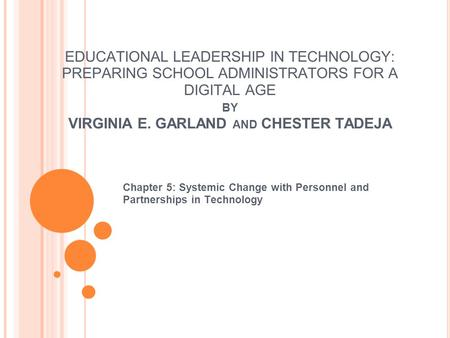 EDUCATIONAL LEADERSHIP IN TECHNOLOGY: PREPARING SCHOOL ADMINISTRATORS FOR A DIGITAL AGE BY VIRGINIA E. GARLAND AND CHESTER TADEJA Chapter 5: Systemic.