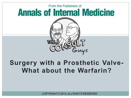 Surgery with a Prosthetic Valve- What about the Warfarin? COPYRIGHT © 2014, ALL RIGHTS RESERVED From the Publishers of.