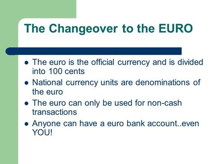 The Changeover to the EURO The euro is the official currency and is divided into 100 cents National currency units are denominations of the euro The euro.