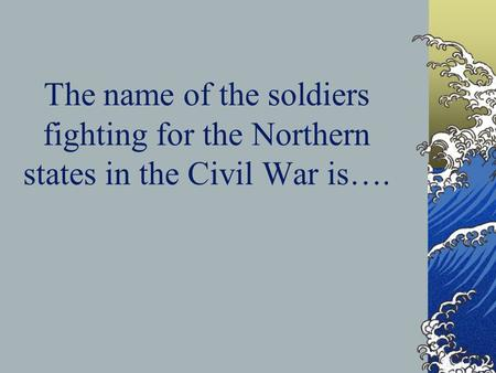 The name of the soldiers fighting for the Northern states in the Civil War is….