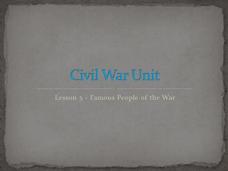 Lesson 5 - Famous People of the War. Students will gain an overall understanding of the Civil War and its effects on our country. Students will be able.