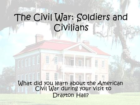 The Civil War: Soldiers and Civilians What did you learn about the American Civil War during your visit to Drayton Hall?