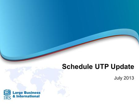 Schedule UTP Update July 2013.  Required for corporations that:  Issue or are included in audited financial statements that report reserves (U.S. GAAP.