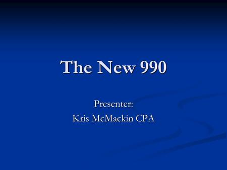 The New 990 Presenter: Kris McMackin CPA. The New 990 What is the 990 What is all the hoopla about changes to the 990? What do you need to know about.