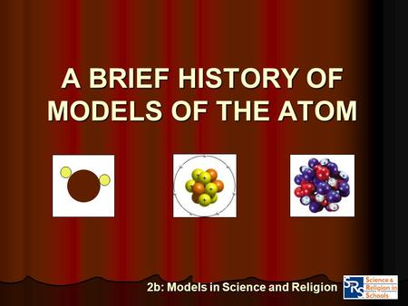 A BRIEF <strong>HISTORY</strong> <strong>OF</strong> MODELS <strong>OF</strong> THE <strong>ATOM</strong> 2b: Models in Science and Religion.