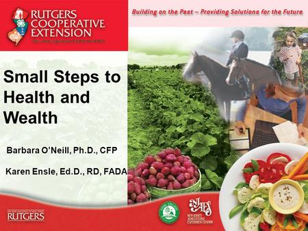 1 Small Steps to Health and Wealth Barbara O'Neill, Ph.D., CFP Barbara O'Neill, Ph.D., CFP Karen Ensle, Ed.D., RD, FADA Karen Ensle, Ed.D., RD, FADA.