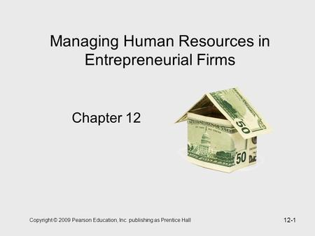 Copyright © 2009 Pearson Education, Inc. publishing as Prentice Hall 12-1 Managing Human Resources in Entrepreneurial Firms Chapter 12.
