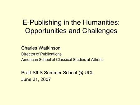 E-Publishing in the Humanities: Opportunities and Challenges Charles Watkinson Director of Publications American School of Classical Studies at Athens.