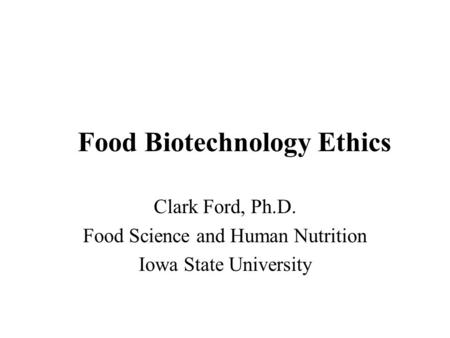 Food Biotechnology Ethics Clark Ford, Ph.D. Food Science and Human Nutrition Iowa State University.