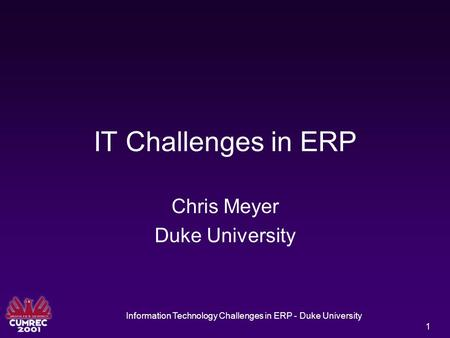 Information Technology Challenges in ERP - Duke University 1 IT Challenges in ERP Chris Meyer Duke University.