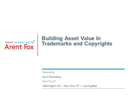 Building Asset Value In Trademarks and Copyrights Presented by Alec P. Rosenberg Arent Fox LLP Washington, DC | New York, NY | Los Angeles.