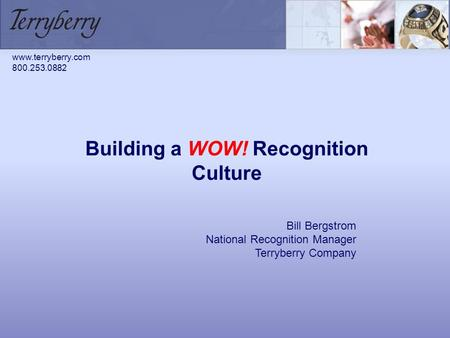 Building a WOW! Recognition Culture Bill Bergstrom National Recognition Manager Terryberry Company www.terryberry.com 800.253.0882.
