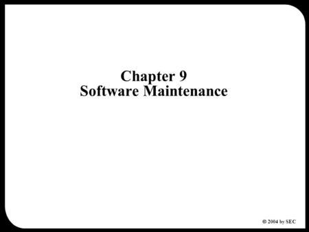  2004 by SEC Chapter 9 Software Maintenance. 2  2004 by SEC Chapter 9 Software Maintenance 9.1 Software Evolution 9.2 Types of Software Maintenance.