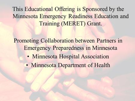 This Educational Offering is Sponsored by the Minnesota Emergency Readiness Education and Training (MERET) Grant. Promoting Collaboration between Partners.