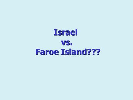 Israel vs. Faroe Island???. The Faroe Islands are one of the last places in Europe where everyday life brings what people elsewhere look for: closeness,