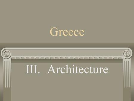 Greece III. Architecture A. Columns a. Columns are part of Post and Lintel type construction.