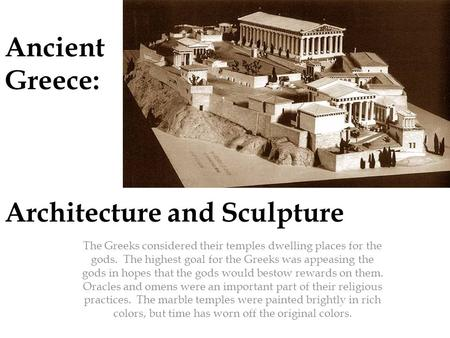 Ancient Greece: Architecture and Sculpture The Greeks considered their temples dwelling places for the gods. The highest goal for the Greeks was appeasing.