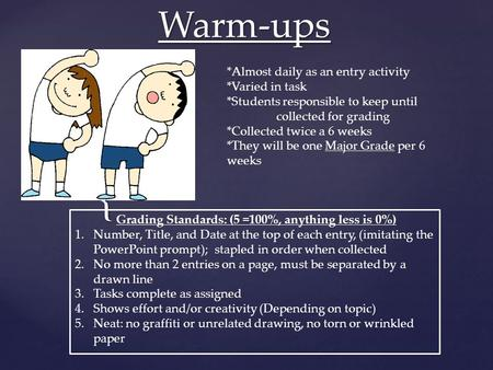 { Warm-ups *Almost daily as an entry activity *Varied in task *Students responsible to keep until collected for grading *Collected twice a 6 weeks *They.