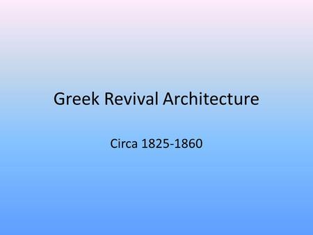 Greek Revival Architecture Circa 1825-1860. REMEMBER Revival styles are adopted from earlier styles that were typically built in brick—revival styles.