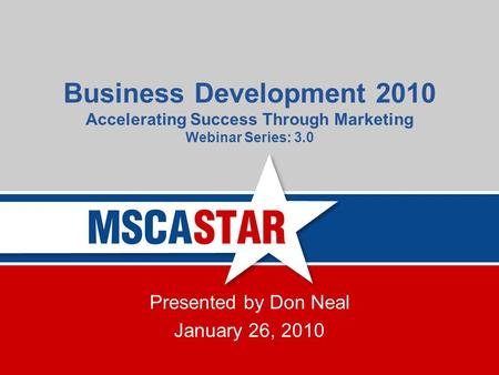 Business Development 2010 Accelerating Success Through Marketing Webinar Series: 3.0 Presented by Don Neal January 26, 2010.