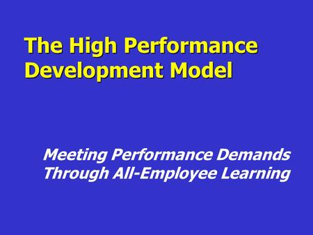 The High Performance Development Model Meeting Performance Demands Through All-Employee Learning.