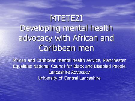 MTETEZI Developing mental health advocacy with African and Caribbean men African and Caribbean mental health service, Manchester Equalities National Council.