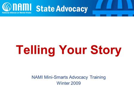 State Advocacy Telling Your Story NAMI Mini-Smarts Advocacy Training Winter 2009.