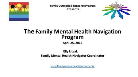 Family Outreach & Response Program Family Outreach & Response Program Presents The Family Mental Health Navigation Program April 25, 2015 Elly Litvak Family.