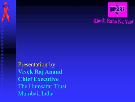 Presentation by Vivek Raj Anand Chief Executive The Humsafar Trust Mumbai, India.