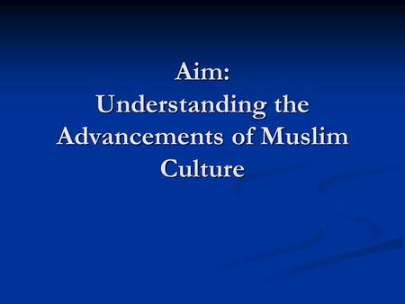 Aim: Understanding the Advancements of Muslim Culture.