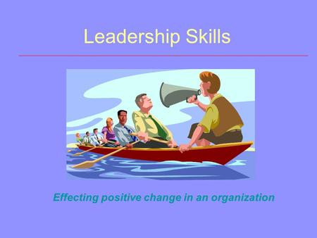 Leadership Skills Effecting positive change in an organization.
