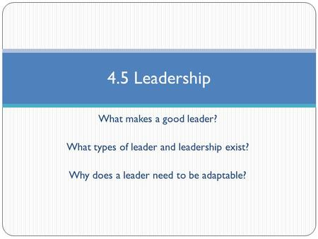 What makes a good leader? What types of leader and leadership exist? Why does a leader need to be adaptable? 4.5 Leadership.