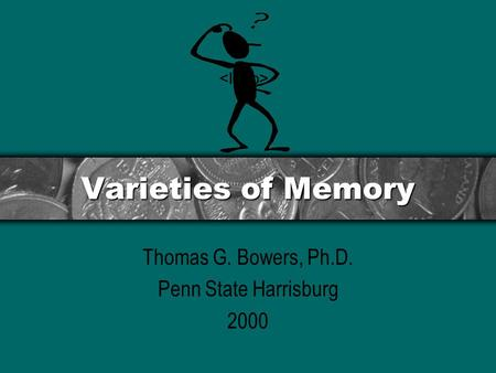 Varieties of Memory Thomas G. Bowers, Ph.D. Penn State Harrisburg 2000.