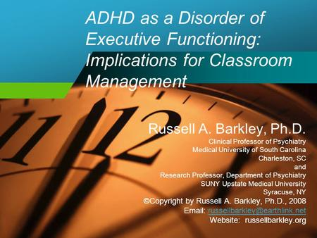 ADHD as a Disorder of Executive Functioning: Implications for Classroom Management Russell A. Barkley, Ph.D. Clinical Professor of Psychiatry Medical University.