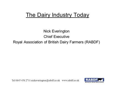 The Dairy Industry Today Nick Everington Chief Executive Royal Association of British Dairy Farmers (RABDF) Tel 0845 458 2711