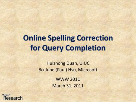 Online Spelling Correction for Query Completion Huizhong Duan, UIUC Bo-June (Paul) Hsu, Microsoft WWW 2011 March 31, 2011.