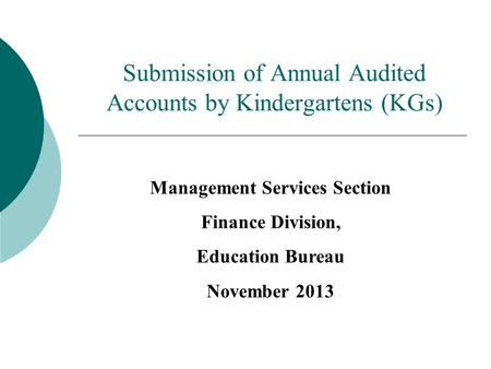 Submission of Annual Audited Accounts by Kindergartens (KGs) Management Services Section Finance Division, Education Bureau November 2013.