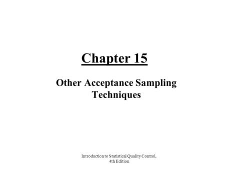 Introduction to Statistical Quality Control, 4th Edition Chapter 15 Other Acceptance Sampling Techniques.