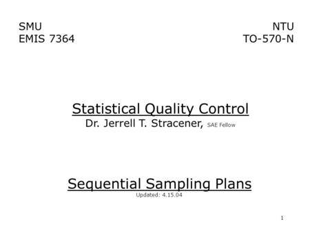 1 SMU EMIS 7364 NTU TO-570-N Sequential Sampling Plans Updated: 4.15.04 Statistical Quality Control Dr. Jerrell T. Stracener, SAE Fellow.