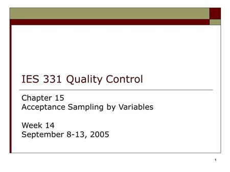 1 IES 331 Quality Control Chapter 15 Acceptance Sampling by Variables Week 14 September 8-13, 2005.